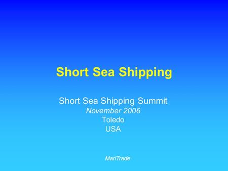 Short Sea Shipping Short Sea Shipping Summit November 2006 Toledo USA MariTrade.