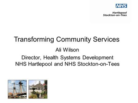 Ali Wilson Director, Health Systems Development NHS Hartlepool and NHS Stockton-on-Tees Transforming Community Services.