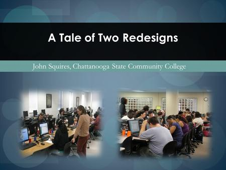 A Tale of Two Redesigns John Squires, Chattanooga State Community College.