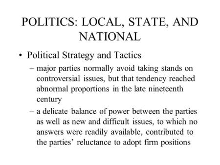 POLITICS: LOCAL, STATE, AND NATIONAL Political Strategy and Tactics –major parties normally avoid taking stands on controversial issues, but that tendency.