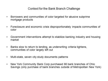 Context for the Bank Branch Challenge Borrowers and communities of color targeted for abusive subprime mortgage products Foreclosure and economic crisis.