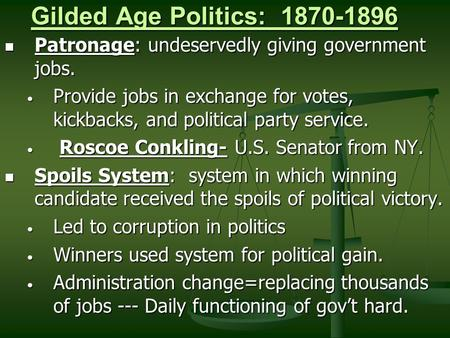 Gilded Age Politics: 1870-1896 Patronage: undeservedly giving government jobs. Patronage: undeservedly giving government jobs. Provide jobs in exchange.