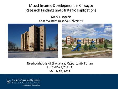 Mixed-Income Development in Chicago: Research Findings and Strategic Implications Mark L. Joseph Case Western Reserve University Neighborhoods of Choice.