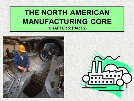 THE NORTH AMERICAN MANUFACTURING CORE (CHAPTER 5: PART 2)