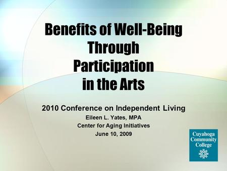 Benefits of Well-Being Through Participation in the Arts 2010 Conference on Independent Living Eileen L. Yates, MPA Center for Aging Initiatives June 10,