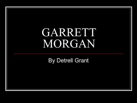 GARRETT MORGAN By Detrell Grant. Garrett Morgan early years Garrett Morgan was born in Paris, Kentucky on March 4, 1877. His parents were former slaves.