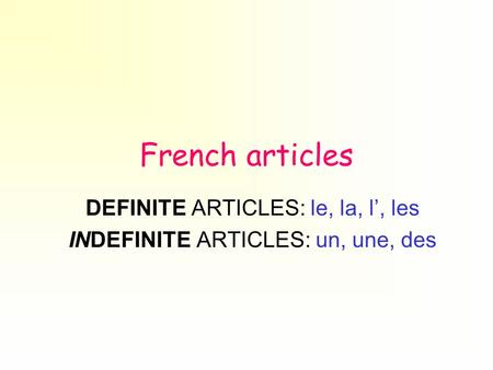 French articles DEFINITE ARTICLES: le, la, l', les INDEFINITE ARTICLES: un, une, des.