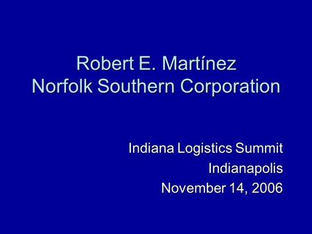 Robert E. Martínez Norfolk Southern Corporation Indiana Logistics Summit Indianapolis November 14, 2006.