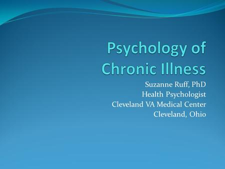 Suzanne Ruff, PhD Health Psychologist Cleveland VA Medical Center Cleveland, Ohio.