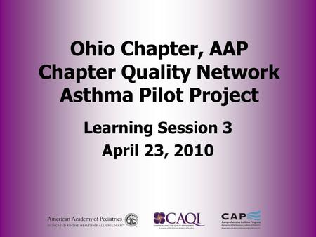 Ohio Chapter, AAP Chapter Quality Network Asthma Pilot Project Learning Session 3 April 23, 2010.