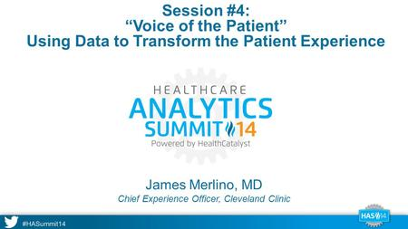 "#HASummit14 James Merlino, MD Session #4: ""Voice of the Patient"" Using Data to Transform the Patient Experience Chief Experience Officer, Cleveland Clinic."