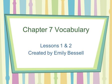 Chapter 7 Vocabulary Lessons 1 & 2 Created by Emily Bessell.