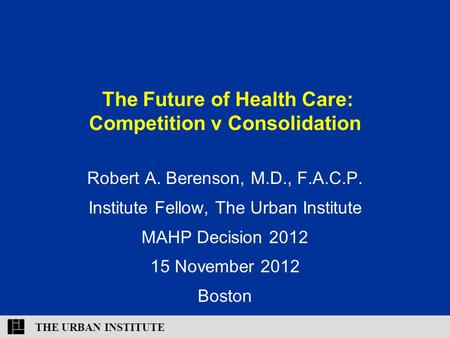THE URBAN INSTITUTE The Future of Health Care: Competition v Consolidation Robert A. Berenson, M.D., F.A.C.P. Institute Fellow, The Urban Institute MAHP.