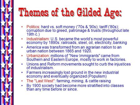 Themes of the Gilded Age: Politics: hard vs. soft money ('70s & '90s); tariff ('80s); corruption due to greed, patronage & trusts (throughout late 19th.
