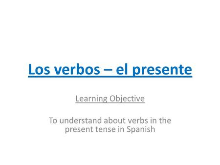 Los verbos – el presente Learning Objective To understand about verbs in the present tense in Spanish.