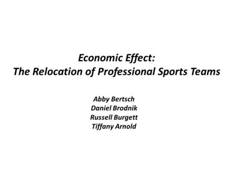 Economic Effect: The Relocation of Professional Sports Teams Abby Bertsch Daniel Brodnik Russell Burgett Tiffany Arnold.