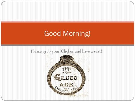 Please grab your Clicker and have a seat! Good Morning!