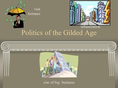 Politics of the Gilded Age vast fortunes urbanization rise of big business.