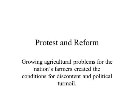 Protest and Reform Growing agricultural problems for the nation's farmers created the conditions for discontent and political turmoil.