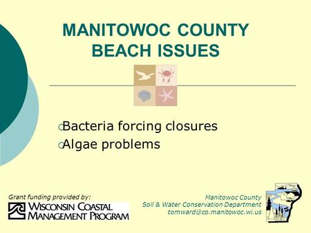 MANITOWOC COUNTY BEACH ISSUES  Bacteria forcing closures  Algae problems Manitowoc County Soil & Water Conservation Department