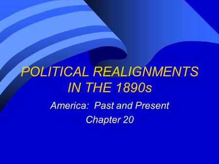 POLITICAL REALIGNMENTS IN THE 1890s America: Past and Present Chapter 20.