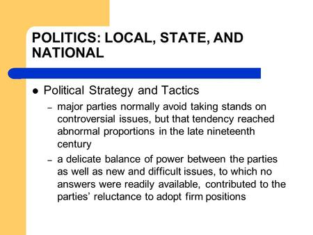 POLITICS: LOCAL, STATE, AND NATIONAL Political Strategy and Tactics – major parties normally avoid taking stands on controversial issues, but that tendency.