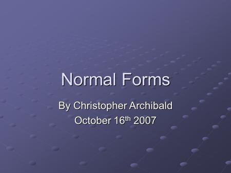 Normal Forms By Christopher Archibald October 16 th 2007.