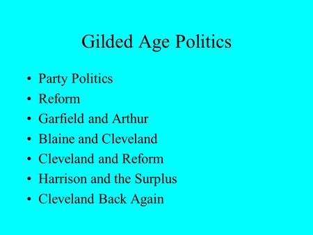 Gilded Age Politics Party Politics Reform Garfield and Arthur Blaine and Cleveland Cleveland and Reform Harrison and the Surplus Cleveland Back Again.