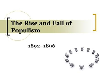 The Rise and Fall of Populism 1892–1896. Background: Populists Populist: a member of the People's party; a supporter or adherent of populism, of or pertaining.