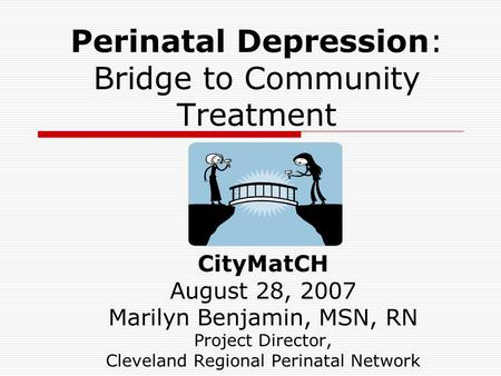 Perinatal Depression: Bridge to Community Treatment CityMatCH August 28, 2007 Marilyn Benjamin, MSN, RN Project Director, Cleveland Regional Perinatal.