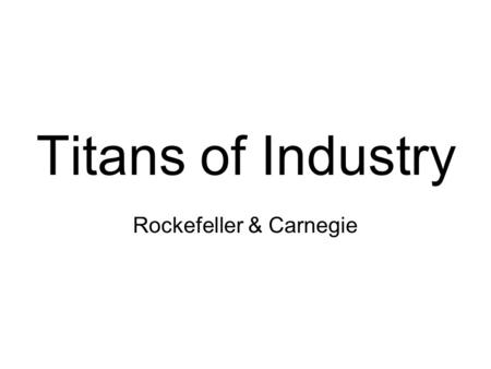 Titans of Industry Rockefeller & Carnegie. The Oil Rush Fortune seekers raced to put down oil wells. –Crude: The raw oil before it is processed. –Refineries: