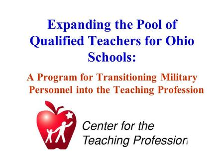 Expanding the Pool of Qualified Teachers for Ohio Schools: A Program for Transitioning Military Personnel into the Teaching Profession.