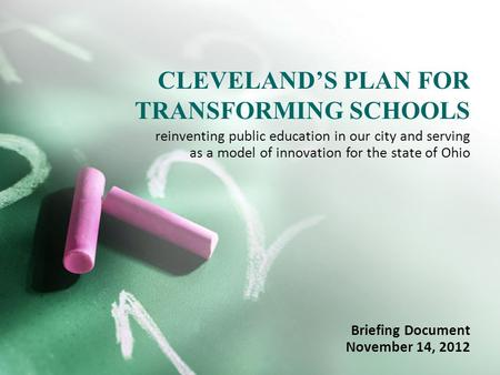 CLEVELAND'S PLAN FOR TRANSFORMING SCHOOLS Briefing Document November 14, 2012 reinventing public education in our city and serving as a model of innovation.