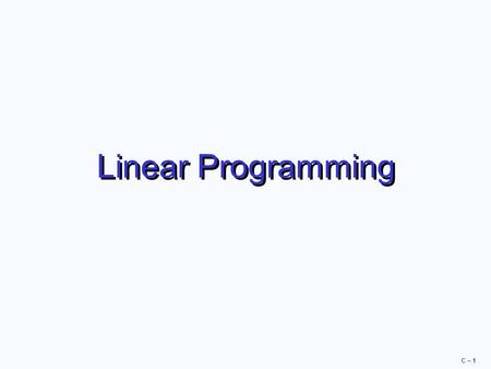 C – 1 Linear Programming. C – 2 Linear Programming  A mathematical technique to help plan and make decisions relative to the trade-offs necessary to.