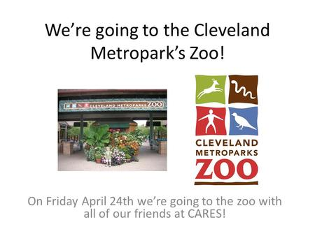 We're going to the Cleveland Metropark's Zoo! On Friday April 24th we're going to the zoo with all of our friends at CARES!