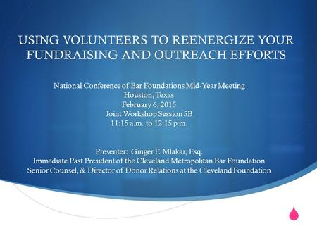  USING VOLUNTEERS TO REENERGIZE YOUR FUNDRAISING AND OUTREACH EFFORTS National Conference of Bar Foundations Mid-Year Meeting Houston, Texas February.