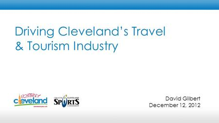 Driving Cleveland's Travel & Tourism Industry David Gilbert December 12, 2012.