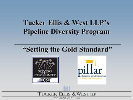 "Tucker Ellis & West LLP's Pipeline Diversity Program ""Setting the Gold Standard"" Tucker Ellis & West LLP's Pipeline Diversity Program ""Setting the Gold."
