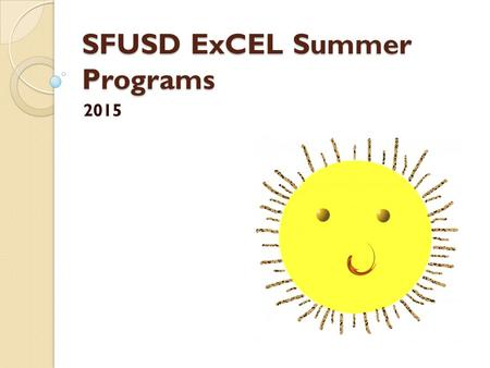 SFUSD ExCEL Summer Programs 2015. Agenda Facility Use Permits Summer Construction sites Extended School Year EMS reporting Grant Reduction DCYF Summer.