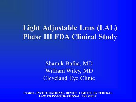 Light Adjustable Lens (LAL) Phase III FDA Clinical Study Caution –INVESTIGATIONAL DEVICE, LIMITED BY FEDERAL LAW TO INVESTIGATIONAL USE ONLY. Shamik Bafna,