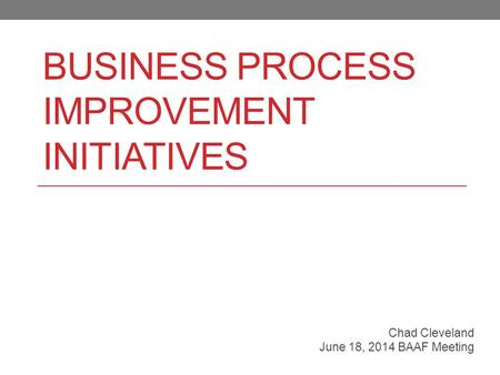 BUSINESS PROCESS IMPROVEMENT INITIATIVES Chad Cleveland June 18, 2014 BAAF Meeting.