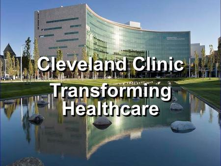 Cleveland Clinic Transforming Healthcare Cleveland Clinic Transforming Healthcare.