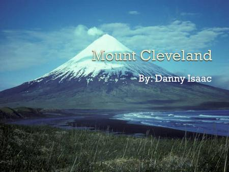 By: Danny Isaac.  The Name of my volcano is mount Cleveland.