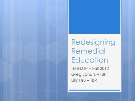 Redesigning Remedial Education TENNAIR – Fall 2012 Greg Schutz – TBR Lilly Hsu – TBR.