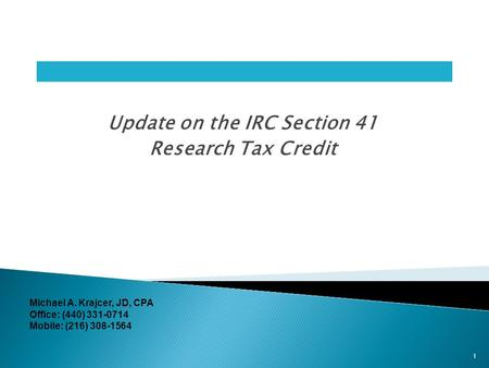 Update on the IRC Section 41 Research Tax Credit 1 Michael A. Krajcer, JD, CPA Office: (440) 331-0714 Mobile: (216) 308-1564.