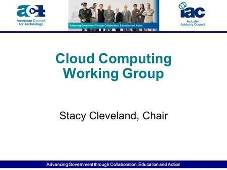 Advancing Government through Collaboration, Education and Action Cloud Computing Working Group Stacy Cleveland, Chair.