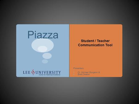 Piazza Student / Teacher Communication Tool Presenters: Dr. Michael Sturgeon & Brett Deaton.