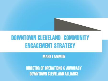 DOWNTOWN CLEVELAND ALLIANCE MARK LAMMON DIRECTOR OF OPERATIONS & ADVOCACY DOWNTOWN CLEVELAND ALLIANCE DOWNTOWN CLEVELAND- COMMUNITY ENGAGEMENT STRATEGY.