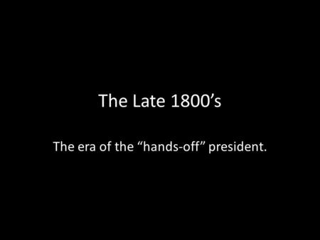 "The Late 1800's The era of the ""hands-off"" president."