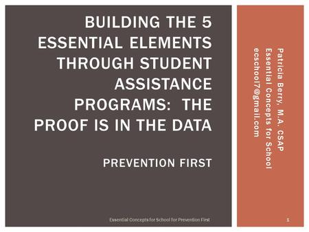 Patricia Berry, M.A. CSAP Essential Concepts for 1 Essential Concepts for School for Prevention First BUILDING THE 5 ESSENTIAL.